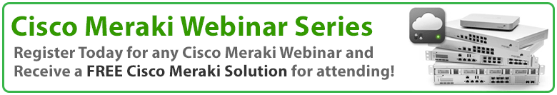 Register today for a Cisco Meraki Webinar and receive a FREE Cisco Meraki Solution for Attending!